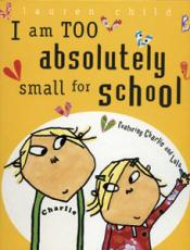 I Am TOO Absolutely small for School: Featuring Charlie and Lola