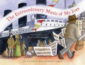 The Extraordinary Music of Mr. Ives: The True Story of a Famous American