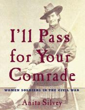 I 'll Pass for Your Comrade: Women Soldiers in the Civil War
