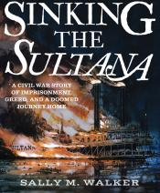 Sinking the <i>Sultana</i>: A Civil War Story of Imprisonment, Greed, and a Doomed Journey Home