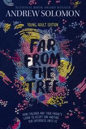 Far from the Tree: Young Adult Edition: How Children and Their Parents Learn to Accept One Another . . . Our Differences Unite Us
