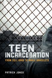 Teen Incarceration: From Cell Bars to Ankle Bracelets (Ebook)