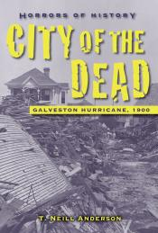 City of the Dead: Galveston Hurricane, 1900: Horrors of History